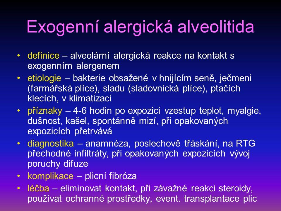 Exogenní alergická alveolitida definice – alveolární alergická reakce na kontakt s exogenním alergenem etiologie – bakterie obsažené v hnijícím seně, ječmeni (farmářská plíce), sladu (sladovnická plíce), ptačích klecích, v klimatizaci příznaky – 4-6 hodin po expozici vzestup teplot, myalgie, dušnost, kašel, spontánně mizí, při opakovaných expozicích přetrvává diagnostika – anamnéza, poslechově třáskání, na RTG přechodné infiltráty, při opakovaných expozicích vývoj poruchy difuze komplikace – plicní fibróza léčba – eliminovat kontakt, při závažné reakci steroidy, používat ochranné prostředky, event.