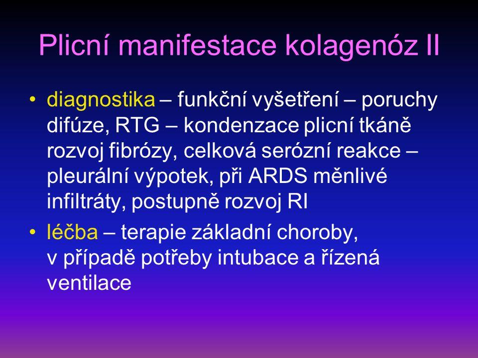 Plicní manifestace kolagenóz II diagnostika – funkční vyšetření – poruchy difúze, RTG – kondenzace plicní tkáně rozvoj fibrózy, celková serózní reakce – pleurální výpotek, při ARDS měnlivé infiltráty, postupně rozvoj RI léčba – terapie základní choroby, v případě potřeby intubace a řízená ventilace