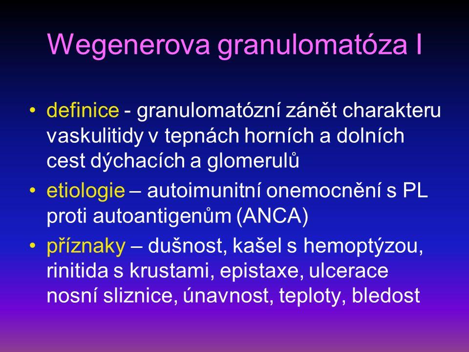 Wegenerova granulomatóza I definice - granulomatózní zánět charakteru vaskulitidy v tepnách horních a dolních cest dýchacích a glomerulů etiologie – autoimunitní onemocnění s PL proti autoantigenům (ANCA) příznaky – dušnost, kašel s hemoptýzou, rinitida s krustami, epistaxe, ulcerace nosní sliznice, únavnost, teploty, bledost