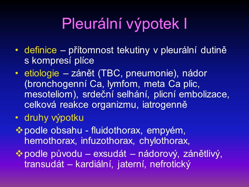 Pleurální výpotek I definice – přítomnost tekutiny v pleurální dutině s kompresí plíce etiologie – zánět (TBC, pneumonie), nádor (bronchogenní Ca, lymfom, meta Ca plic, mesoteliom), srdeční selhání, plicní embolizace, celková reakce organizmu, iatrogenně druhy výpotku  podle obsahu - fluidothorax, empyém, hemothorax, infuzothorax, chylothorax,  podle původu – exsudát – nádorový, zánětlivý, transudát – kardiální, jaterní, nefrotický