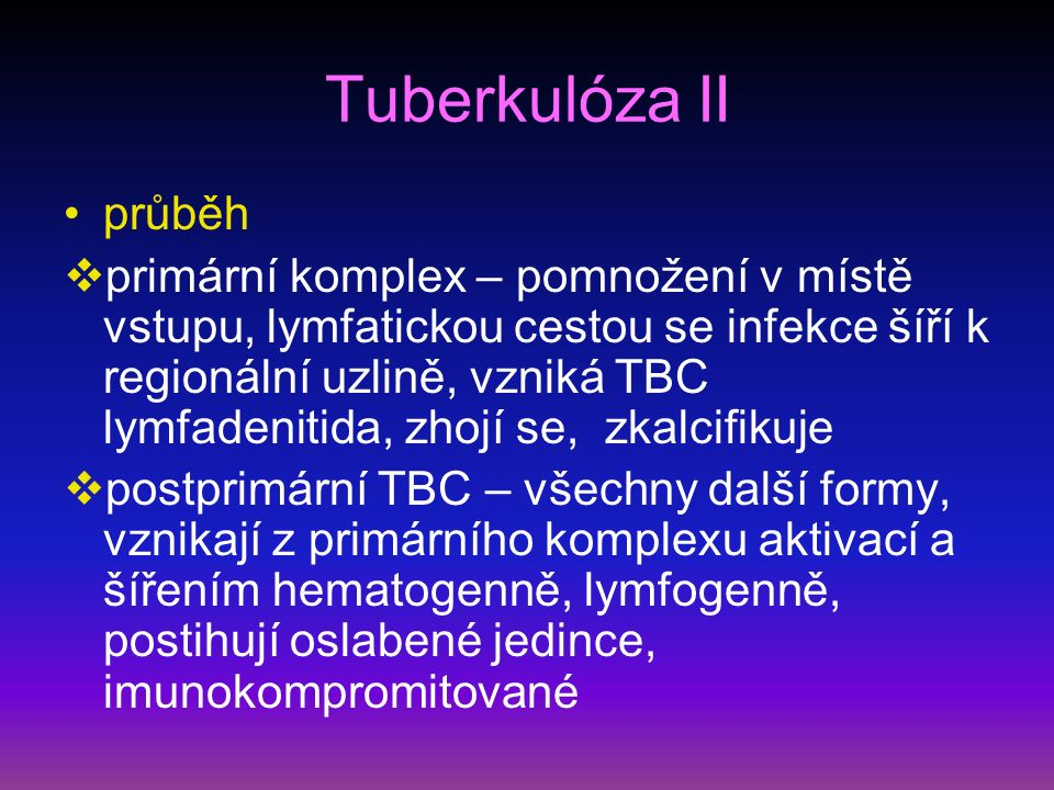 Tuberkulóza II průběh  primární komplex – pomnožení v místě vstupu, lymfatickou cestou se infekce šíří k regionální uzlině, vzniká TBC lymfadenitida, zhojí se, zkalcifikuje  postprimární TBC – všechny další formy, vznikají z primárního komplexu aktivací a šířením hematogenně, lymfogenně, postihují oslabené jedince, imunokompromitované