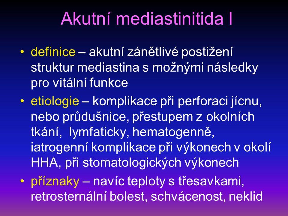 Akutní mediastinitida I definice – akutní zánětlivé postižení struktur mediastina s možnými následky pro vitální funkce etiologie – komplikace při perforaci jícnu, nebo průdušnice, přestupem z okolních tkání, lymfaticky, hematogenně, iatrogenní komplikace při výkonech v okolí HHA, při stomatologických výkonech příznaky – navíc teploty s třesavkami, retrosternální bolest, schvácenost, neklid