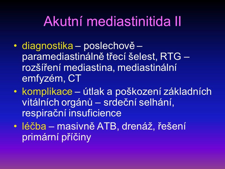 Akutní mediastinitida II diagnostika – poslechově – paramediastinálně třecí šelest, RTG – rozšíření mediastina, mediastinální emfyzém, CT komplikace – útlak a poškození základních vitálních orgánů – srdeční selhání, respirační insuficience léčba – masivně ATB, drenáž, řešení primární příčiny