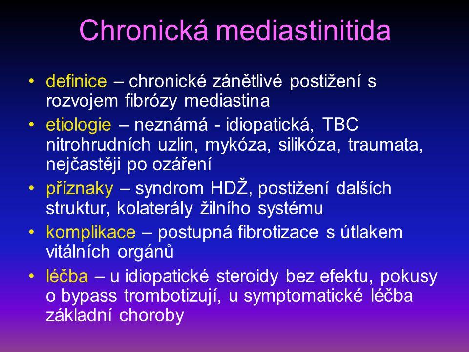 Chronická mediastinitida definice – chronické zánětlivé postižení s rozvojem fibrózy mediastina etiologie – neznámá - idiopatická, TBC nitrohrudních uzlin, mykóza, silikóza, traumata, nejčastěji po ozáření příznaky – syndrom HDŽ, postižení dalších struktur, kolaterály žilního systému komplikace – postupná fibrotizace s útlakem vitálních orgánů léčba – u idiopatické steroidy bez efektu, pokusy o bypass trombotizují, u symptomatické léčba základní choroby