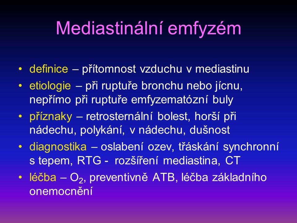 Mediastinální emfyzém definice – přítomnost vzduchu v mediastinu etiologie – při ruptuře bronchu nebo jícnu, nepřímo při ruptuře emfyzematózní buly příznaky – retrosternální bolest, horší při nádechu, polykání, v nádechu, dušnost diagnostika – oslabení ozev, třáskání synchronní s tepem, RTG - rozšíření mediastina, CT léčba – O 2, preventivně ATB, léčba základního onemocnění
