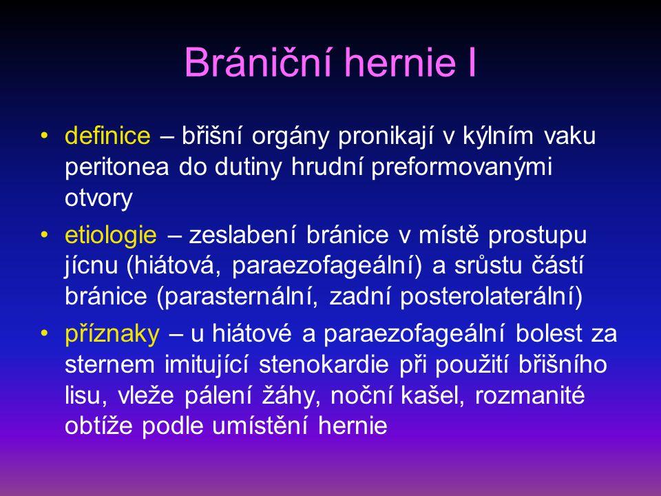 Brániční hernie I definice – břišní orgány pronikají v kýlním vaku peritonea do dutiny hrudní preformovanými otvory etiologie – zeslabení bránice v místě prostupu jícnu (hiátová, paraezofageální) a srůstu částí bránice (parasternální, zadní posterolaterální) příznaky – u hiátové a paraezofageální bolest za sternem imitující stenokardie při použití břišního lisu, vleže pálení žáhy, noční kašel, rozmanité obtíže podle umístění hernie