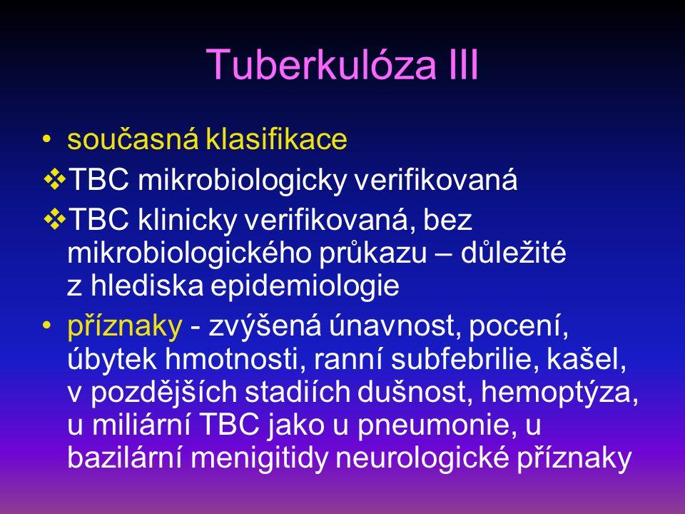 Tuberkulóza III současná klasifikace  TBC mikrobiologicky verifikovaná  TBC klinicky verifikovaná, bez mikrobiologického průkazu – důležité z hlediska epidemiologie příznaky - zvýšená únavnost, pocení, úbytek hmotnosti, ranní subfebrilie, kašel, v pozdějších stadiích dušnost, hemoptýza, u miliární TBC jako u pneumonie, u bazilární menigitidy neurologické příznaky