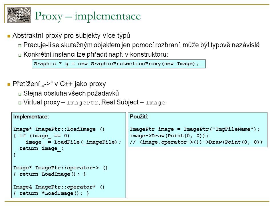 Proxy – implementace Abstraktní proxy pro subjekty více typů  Pracuje-li se skutečným objektem jen pomocí rozhraní, může být typově nezávislá  Konkrétní instanci lze přiřadit např.