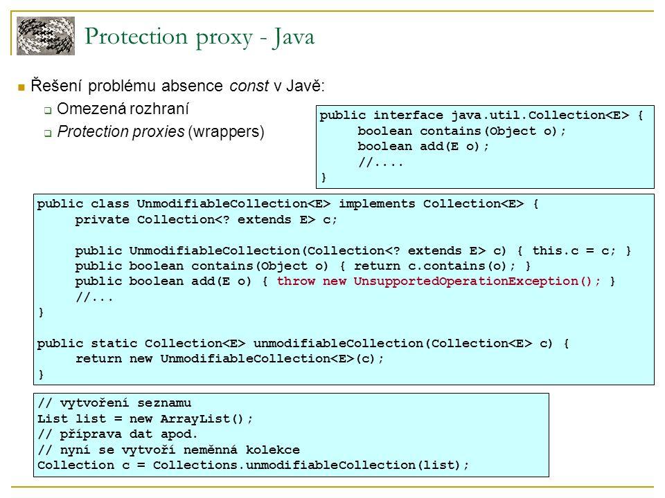 Protection proxy - Java Řešení problému absence const v Javě:  Omezená rozhraní  Protection proxies (wrappers) public interface java.util.Collection { boolean contains(Object o); boolean add(E o); //....
