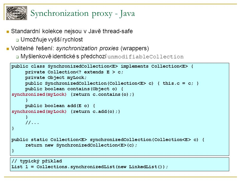 Synchronization proxy - Java Standardní kolekce nejsou v Javě thread-safe  Umožňuje vyšší rychlost Volitelné řešení: synchronization proxies (wrappers)  Myšlenkově identické s předchozí unmodifiableCollection public class SynchronizedCollection implements Collection { private Collection c; private Object myLock; public SynchronizedCollection(Collection c) { this.c = c; } public boolean contains(Object o) { synchronized(myLock) {return c.contains(o);} } public boolean add(E o) { synchronized(myLock) {return c.add(o);} } //...
