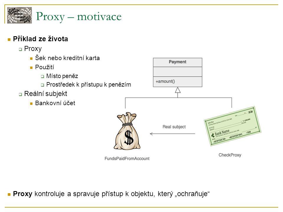 Proxy – související NV Adapter  Také tvoří mezivrstvu  Jiný účel Adapter: rozdílné rozhraní, stejná funkčnost Proxy: stejné rozhraní, rozdílná funkčnost Decorator  Podobná struktura, ale jiný účel - přidává funkčnost  Musí po celou dobu běhu držet fyzickou instanci skutečného objektu U proxy ještě nemusí existovat či může být např.