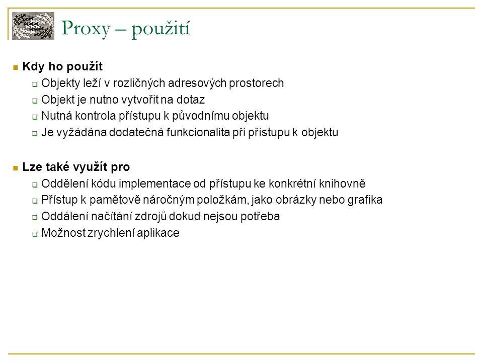 Proxy – příklad použití Příklad  Prohlížeč obrázků Seznam všech obrázků ve složce a jejich zobrazení Špatný přístup – získáme seznam obrázků a všechny fotky nahrajeme do paměti Lepší řešení – zobrazení fotky na vyžádání (load on demand) Elegantní realizace řešení – PROXY