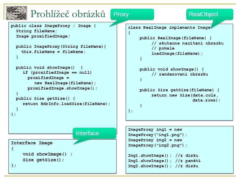 Prohlížeč obrázků Interface Image { void showImage() ; Size getSize(); }; Interface Image { void showImage() ; Size getSize(); }; class RealImage implements Image { public RealImage(fileName) { // skutecne nacitani obrazku // pomale loadImage(fileName); } public void showImage() { // renderovani obrazku } public Size getSize(fileName) { return new Size(data.cols, data.rows); } }; class RealImage implements Image { public RealImage(fileName) { // skutecne nacitani obrazku // pomale loadImage(fileName); } public void showImage() { // renderovani obrazku } public Size getSize(fileName) { return new Size(data.cols, data.rows); } }; public class ImageProxy : Image { String fileName; Image proxifiedImage; public ImageProxy(String fileName){ this.fileName = fileName; } public void showImage() { if (proxifiedImage == null) proxifiedImage = new RealImage(fileName); proxifiedImage.showImage(); } public Size getSize() { return HdrInfo.loadSize(fileName); } }; public class ImageProxy : Image { String fileName; Image proxifiedImage; public ImageProxy(String fileName){ this.fileName = fileName; } public void showImage() { if (proxifiedImage == null) proxifiedImage = new RealImage(fileName); proxifiedImage.showImage(); } public Size getSize() { return HdrInfo.loadSize(fileName); } }; Interface Proxy RealObject ImageProxy img1 = new ImageProxy( img1.png ); ImageProxy img2 = new ImageProxy( img2.png ); Img1.showImage();//z disku Img1.showImage();//z paměti Img2.showImage();//z disku ImageProxy img1 = new ImageProxy( img1.png ); ImageProxy img2 = new ImageProxy( img2.png ); Img1.showImage();//z disku Img1.showImage();//z paměti Img2.showImage();//z disku