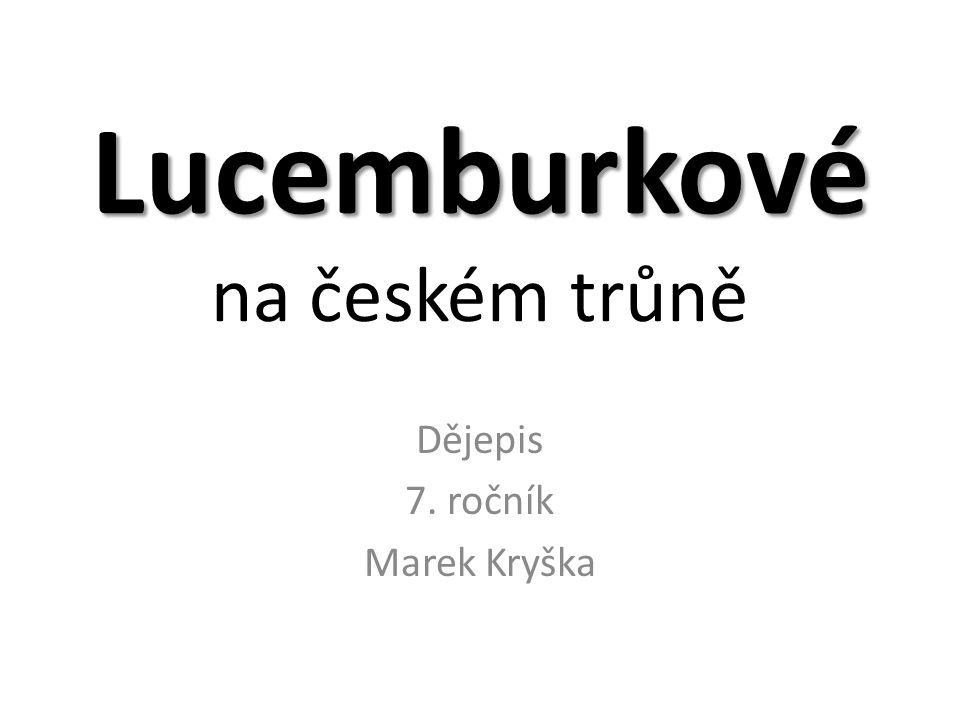 Lucemburkové Lucemburkové na českém trůně Dějepis 7. ročník Marek Kryška