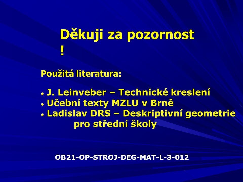 Děkuji za pozornost ! Použitá literatura: J. Leinveber – Technické kreslení Učební texty MZLU v Brně Ladislav DRS – Deskriptivní geometrie pro střední