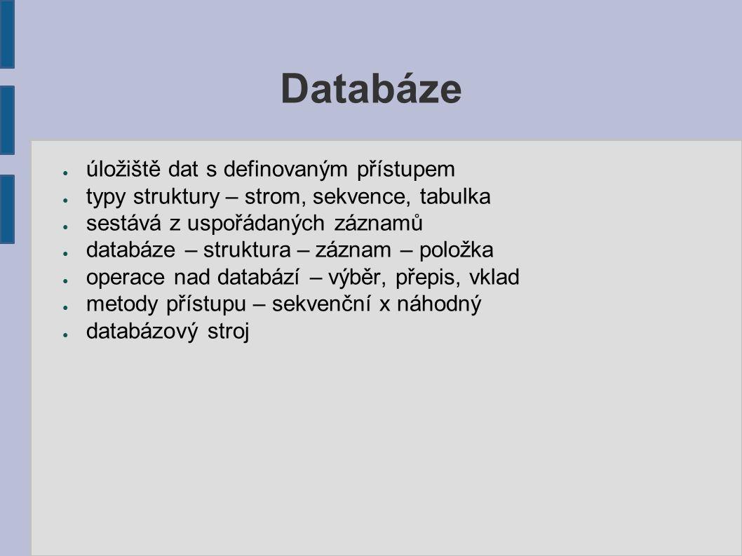 Databáze ● úložiště dat s definovaným přístupem ● typy struktury – strom, sekvence, tabulka ● sestává z uspořádaných záznamů ● databáze – struktura – záznam – položka ● operace nad databází – výběr, přepis, vklad ● metody přístupu – sekvenční x náhodný ● databázový stroj