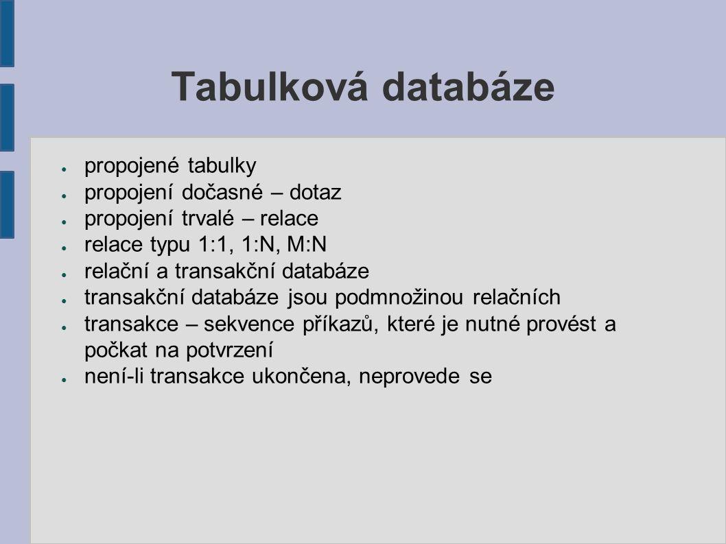 Tabulková databáze ● propojené tabulky ● propojení dočasné – dotaz ● propojení trvalé – relace ● relace typu 1:1, 1:N, M:N ● relační a transakční databáze ● transakční databáze jsou podmnožinou relačních ● transakce – sekvence příkazů, které je nutné provést a počkat na potvrzení ● není-li transakce ukončena, neprovede se
