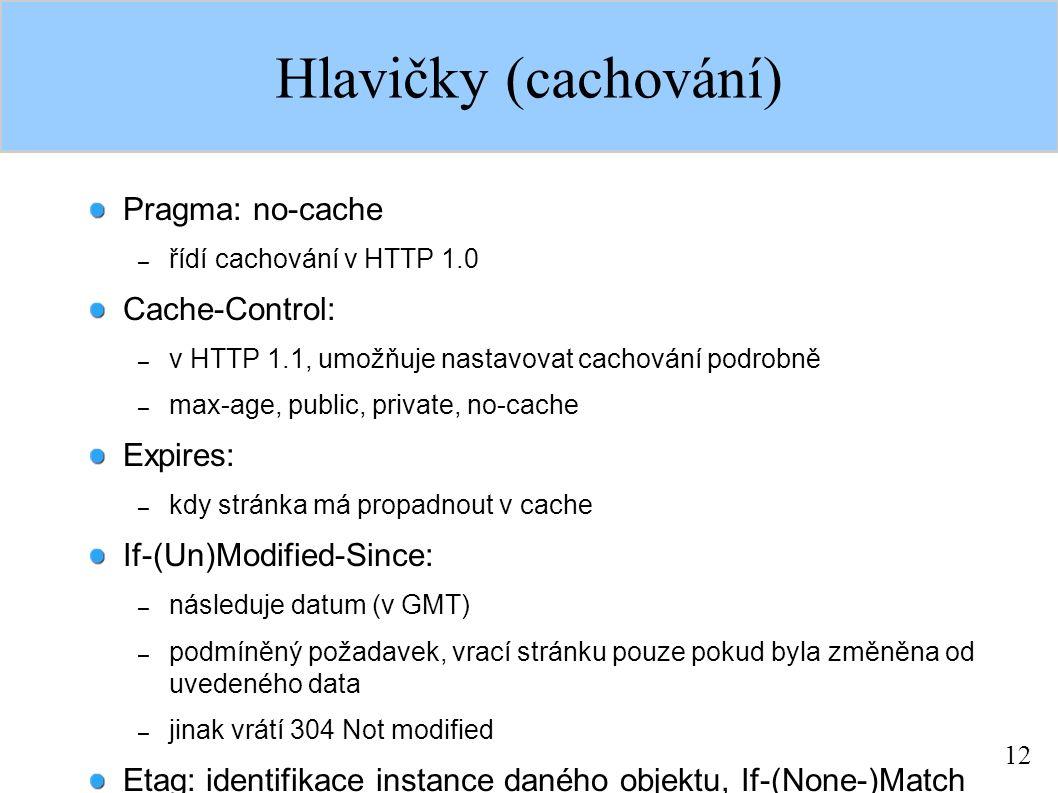 12 Hlavičky (cachování) Pragma: no-cache – řídí cachování v HTTP 1.0 Cache-Control: – v HTTP 1.1, umožňuje nastavovat cachování podrobně – max-age, pu
