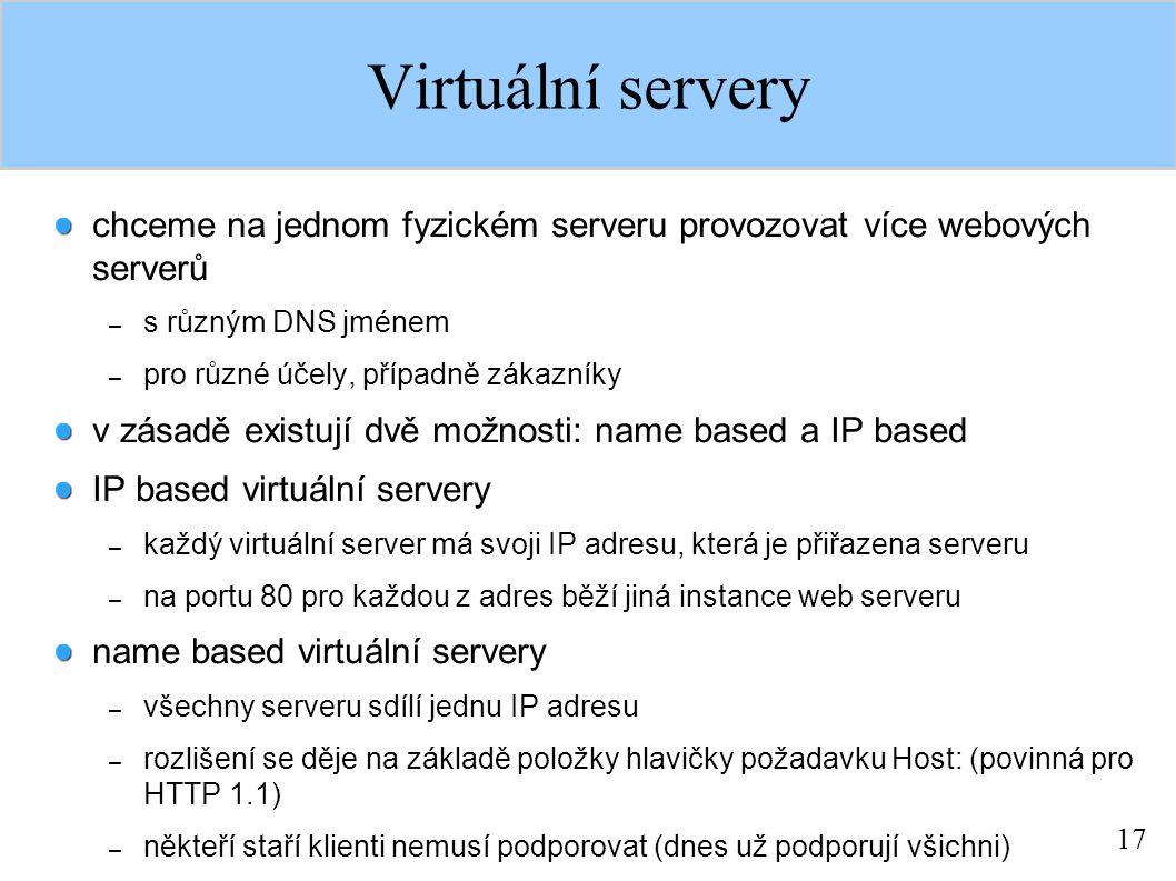 17 Virtuální servery chceme na jednom fyzickém serveru provozovat více webových serverů – s různým DNS jménem – pro různé účely, případně zákazníky v