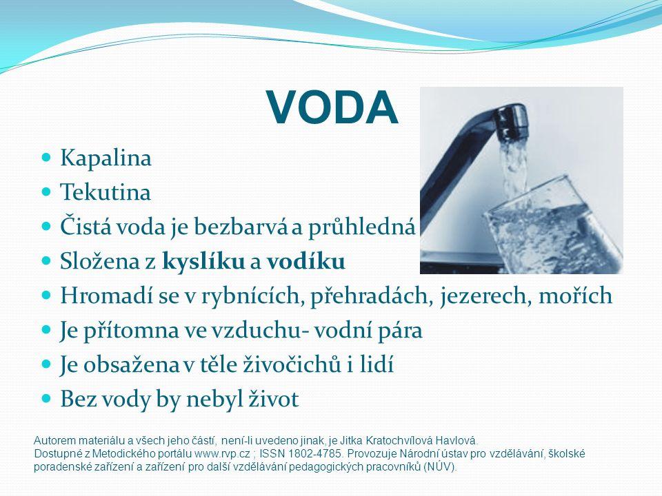 VODA Kapalina Tekutina Čistá voda je bezbarvá a průhledná Složena z kyslíku a vodíku Hromadí se v rybnících, přehradách, jezerech, mořích Je přítomna