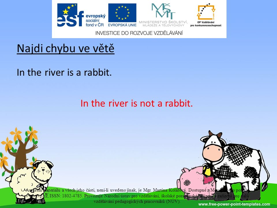 Najdi chybu ve větě In the river is a rabbit. In the river is not a rabbit.