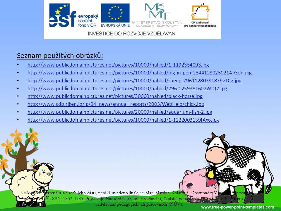 Seznam použitých obrázků: http://www.publicdomainpictures.net/pictures/10000/nahled/1-1192354093.jpg http://www.publicdomainpictures.net/pictures/10000/nahled/pig-in-pen-23441280250214TGon.jpg http://www.publicdomainpictures.net/pictures/10000/nahled/sheep-29611280791879v1Cg.jpg http://www.publicdomainpictures.net/pictures/10000/nahled/296-1259381602WjQ2.jpg http://www.publicdomainpictures.net/pictures/30000/nahled/black-horse.jpg http://www.cdb.riken.jp/jp/04_news/annual_reports/2003/WebHelp/chick.jpg http://www.publicdomainpictures.net/pictures/20000/nahled/aquarium-fish-2.jpg http://www.publicdomainpictures.net/pictures/10000/nahled/1-1222003159fAx6.jpg Autorem materiálu a všech jeho částí, není-li uvedeno jinak, je Mgr.