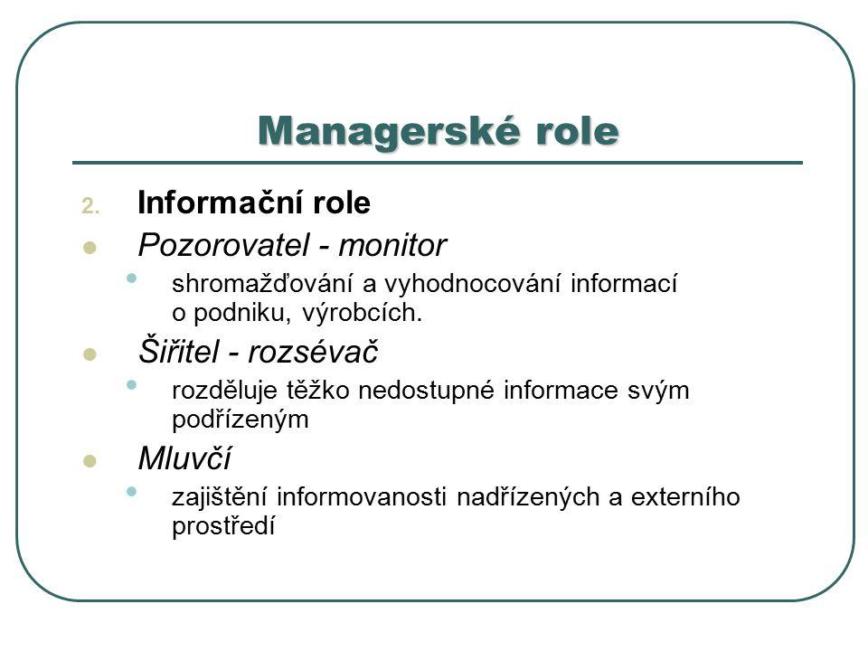 2. Informační role Pozorovatel - monitor shromažďování a vyhodnocování informací o podniku, výrobcích. Šiřitel - rozsévač rozděluje těžko nedostupné i