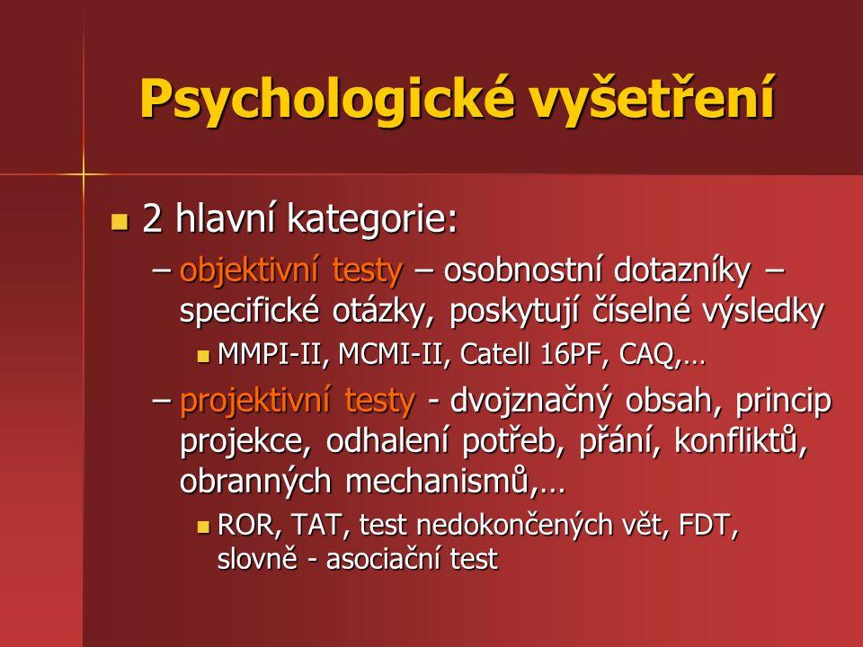 Psychologické vyšetření 2 hlavní kategorie: 2 hlavní kategorie: –objektivní testy – osobnostní dotazníky – specifické otázky, poskytují číselné výsledky MMPI-II, MCMI-II, Catell 16PF, CAQ,… MMPI-II, MCMI-II, Catell 16PF, CAQ,… –projektivní testy - dvojznačný obsah, princip projekce, odhalení potřeb, přání, konfliktů, obranných mechanismů,… ROR, TAT, test nedokončených vět, FDT, slovně - asociační test ROR, TAT, test nedokončených vět, FDT, slovně - asociační test