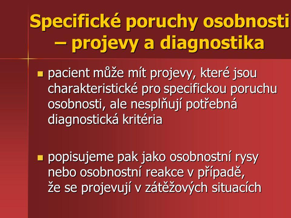pacient může mít projevy, které jsou charakteristické pro specifickou poruchu osobnosti, ale nesplňují potřebná diagnostická kritéria pacient může mít projevy, které jsou charakteristické pro specifickou poruchu osobnosti, ale nesplňují potřebná diagnostická kritéria popisujeme pak jako osobnostní rysy nebo osobnostní reakce v případě, že se projevují v zátěžových situacích popisujeme pak jako osobnostní rysy nebo osobnostní reakce v případě, že se projevují v zátěžových situacích Specifické poruchy osobnosti – projevy a diagnostika