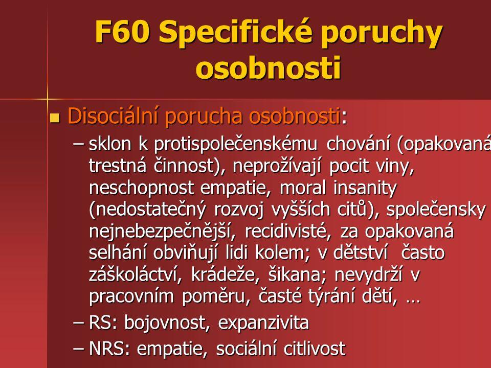 F60 Specifické poruchy osobnosti Disociální porucha osobnosti: Disociální porucha osobnosti: –sklon k protispolečenskému chování (opakovaná trestná činnost), neprožívají pocit viny, neschopnost empatie, moral insanity (nedostatečný rozvoj vyšších citů), společensky nejnebezpečnější, recidivisté, za opakovaná selhání obviňují lidi kolem; v dětství často záškoláctví, krádeže, šikana; nevydrží v pracovním poměru, časté týrání dětí, … –RS: bojovnost, expanzivita –NRS: empatie, sociální citlivost