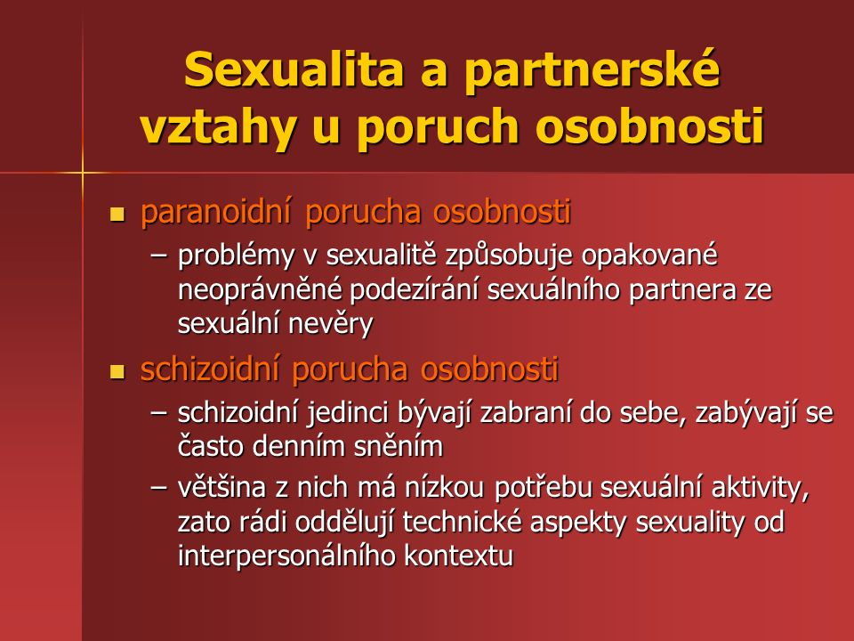 Sexualita a partnerské vztahy u poruch osobnosti paranoidní porucha osobnosti paranoidní porucha osobnosti –problémy v sexualitě způsobuje opakované neoprávněné podezírání sexuálního partnera ze sexuální nevěry schizoidní porucha osobnosti schizoidní porucha osobnosti –schizoidní jedinci bývají zabraní do sebe, zabývají se často denním sněním –většina z nich má nízkou potřebu sexuální aktivity, zato rádi oddělují technické aspekty sexuality od interpersonálního kontextu