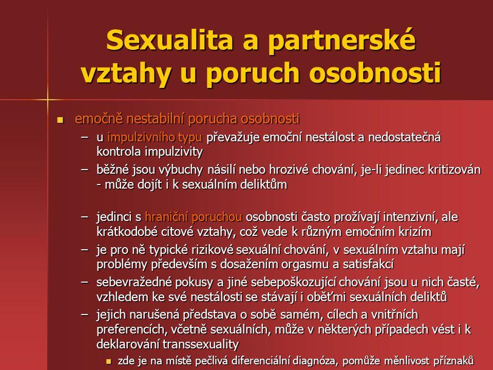 Sexualita a partnerské vztahy u poruch osobnosti emočně nestabilní porucha osobnosti emočně nestabilní porucha osobnosti –u impulzivního typu převažuje emoční nestálost a nedostatečná kontrola impulzivity –běžné jsou výbuchy násilí nebo hrozivé chování, je-li jedinec kritizován - může dojít i k sexuálním deliktům –běžné jsou výbuchy násilí nebo hrozivé chování, je-li jedinec kritizován - může dojít i k sexuálním deliktům –jedinci s hraniční poruchou osobnosti často prožívají intenzivní, ale krátkodobé citové vztahy, což vede k různým emočním krizím –je pro ně typické rizikové sexuální chování, v sexuálním vztahu mají problémy především s dosažením orgasmu a satisfakcí –sebevražedné pokusy a jiné sebepoškozující chování jsou u nich časté, vzhledem ke své nestálosti se stávají i oběťmi sexuálních deliktů –jejich narušená představa o sobě samém, cílech a vnitřních preferencích, včetně sexuálních, může v některých případech vést i k deklarování transsexuality zde je na místě pečlivá diferenciální diagnóza, pomůže měnlivost příznaků zde je na místě pečlivá diferenciální diagnóza, pomůže měnlivost příznaků