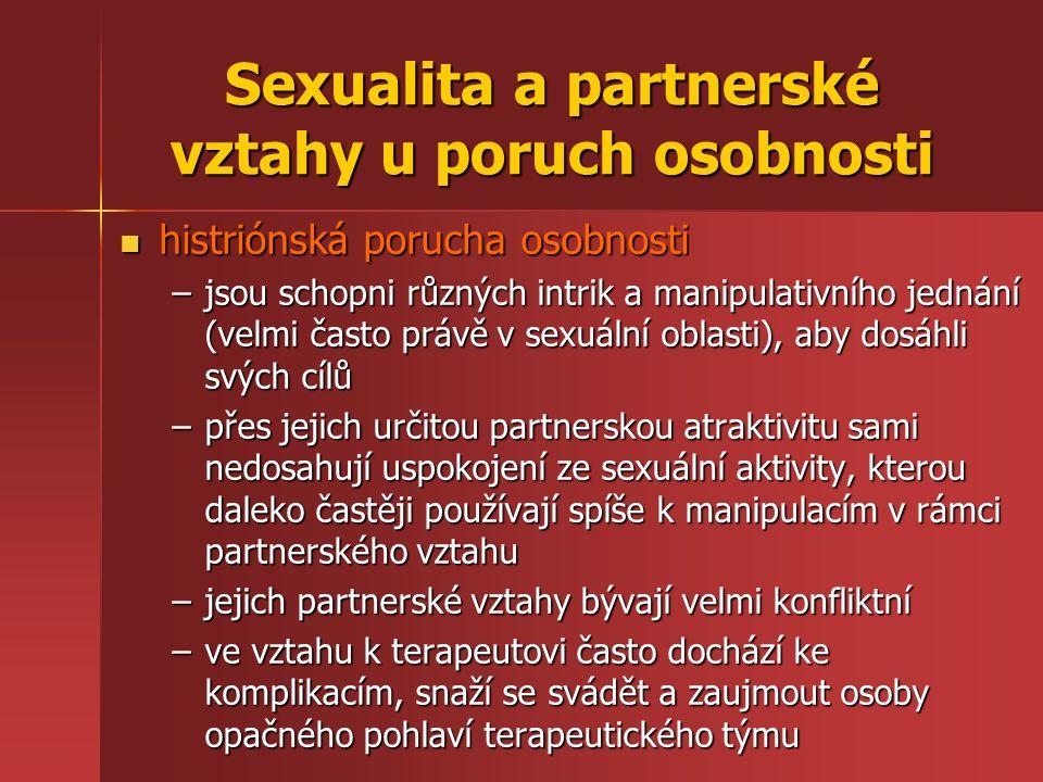 Sexualita a partnerské vztahy u poruch osobnosti histriónská porucha osobnosti histriónská porucha osobnosti –jsou schopni různých intrik a manipulativního jednání (velmi často právě v sexuální oblasti), aby dosáhli svých cílů –přes jejich určitou partnerskou atraktivitu sami nedosahují uspokojení ze sexuální aktivity, kterou daleko častěji používají spíše k manipulacím v rámci partnerského vztahu –jejich partnerské vztahy bývají velmi konfliktní –ve vztahu k terapeutovi často dochází ke komplikacím, snaží se svádět a zaujmout osoby opačného pohlaví terapeutického týmu