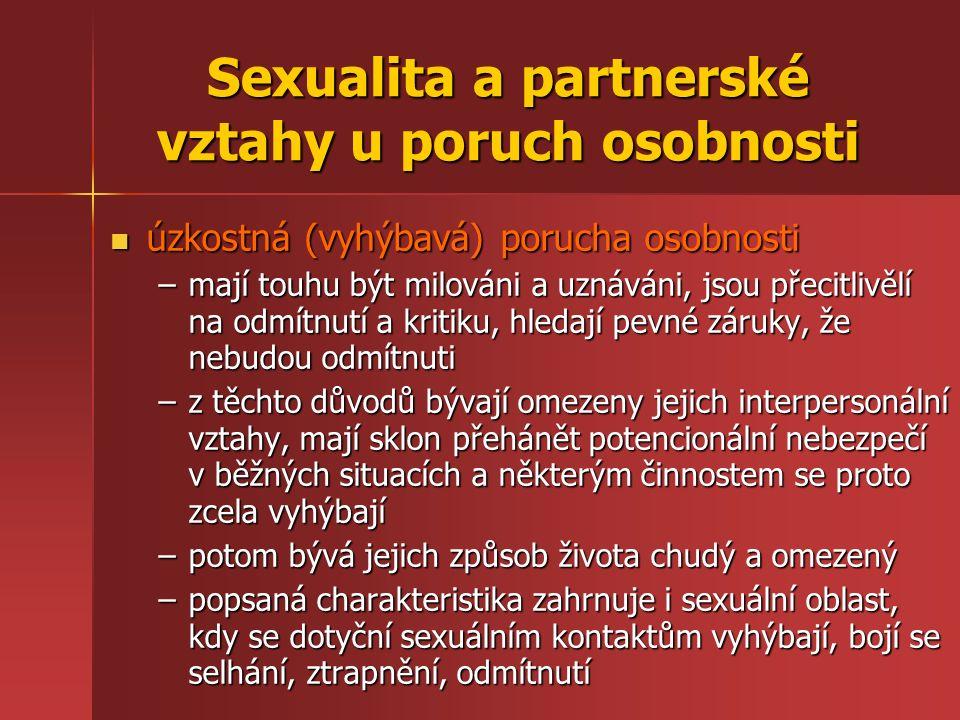 Sexualita a partnerské vztahy u poruch osobnosti úzkostná (vyhýbavá) porucha osobnosti úzkostná (vyhýbavá) porucha osobnosti –mají touhu být milováni a uznáváni, jsou přecitlivělí na odmítnutí a kritiku, hledají pevné záruky, že nebudou odmítnuti –z těchto důvodů bývají omezeny jejich interpersonální vztahy, mají sklon přehánět potencionální nebezpečí v běžných situacích a některým činnostem se proto zcela vyhýbají –potom bývá jejich způsob života chudý a omezený –popsaná charakteristika zahrnuje i sexuální oblast, kdy se dotyční sexuálním kontaktům vyhýbají, bojí se selhání, ztrapnění, odmítnutí