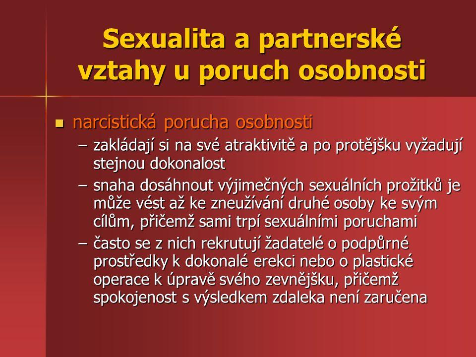 Sexualita a partnerské vztahy u poruch osobnosti narcistická porucha osobnosti narcistická porucha osobnosti –zakládají si na své atraktivitě a po protějšku vyžadují stejnou dokonalost –snaha dosáhnout výjimečných sexuálních prožitků je může vést až ke zneužívání druhé osoby ke svým cílům, přičemž sami trpí sexuálními poruchami –často se z nich rekrutují žadatelé o podpůrné prostředky k dokonalé erekci nebo o plastické operace k úpravě svého zevnějšku, přičemž spokojenost s výsledkem zdaleka není zaručena