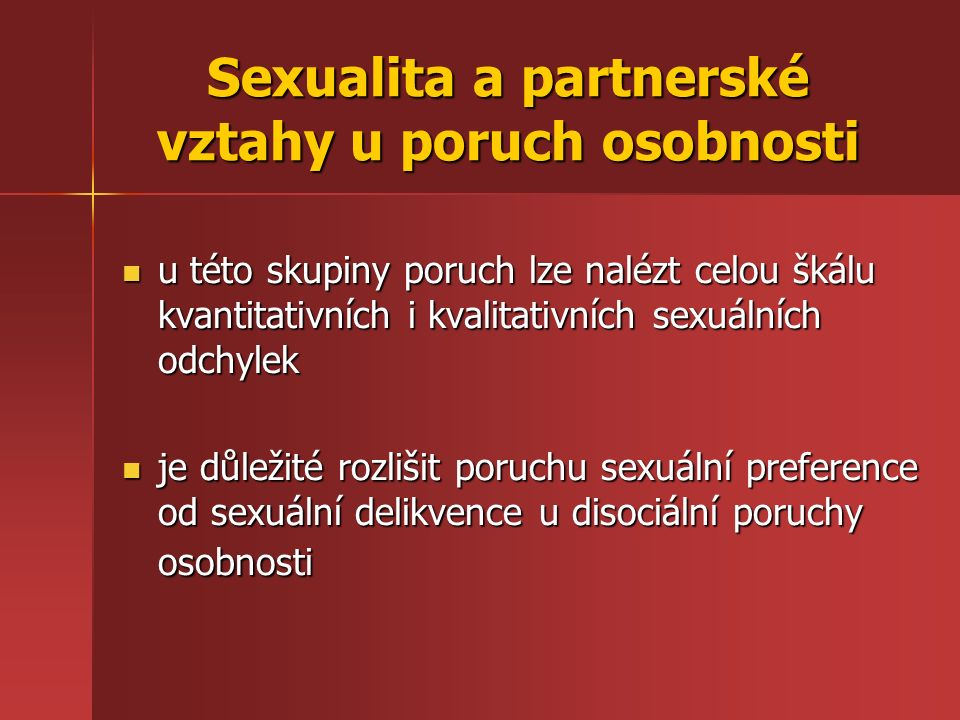 u této skupiny poruch lze nalézt celou škálu kvantitativních i kvalitativních sexuálních odchylek u této skupiny poruch lze nalézt celou škálu kvantitativních i kvalitativních sexuálních odchylek je důležité rozlišit poruchu sexuální preference od sexuální delikvence u disociální poruchy osobnosti je důležité rozlišit poruchu sexuální preference od sexuální delikvence u disociální poruchy osobnosti Sexualita a partnerské vztahy u poruch osobnosti