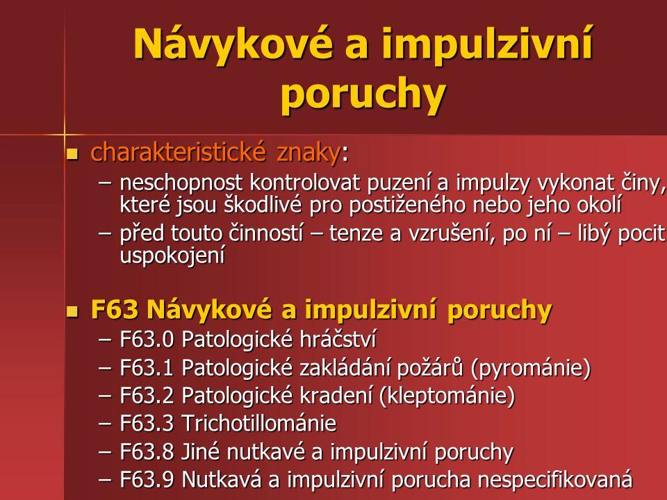 Návykové a impulzivní poruchy charakteristické znaky: charakteristické znaky: –neschopnost kontrolovat puzení a impulzy vykonat činy, které jsou škodlivé pro postiženého nebo jeho okolí –před touto činností – tenze a vzrušení, po ní – libý pocit uspokojení F63 Návykové a impulzivní poruchy F63 Návykové a impulzivní poruchy –F63.0 Patologické hráčství –F63.1 Patologické zakládání požárů (pyrománie) –F63.2 Patologické kradení (kleptománie) –F63.3 Trichotillománie –F63.8 Jiné nutkavé a impulzivní poruchy –F63.9 Nutkavá a impulzivní porucha nespecifikovaná