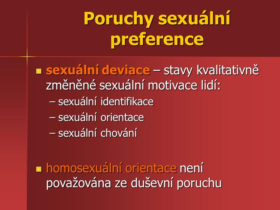 Poruchy sexuální preference sexuální deviace – stavy kvalitativně změněné sexuální motivace lidí: sexuální deviace – stavy kvalitativně změněné sexuální motivace lidí: –sexuální identifikace –sexuální orientace –sexuální chování homosexuální orientace není považována ze duševní poruchu homosexuální orientace není považována ze duševní poruchu