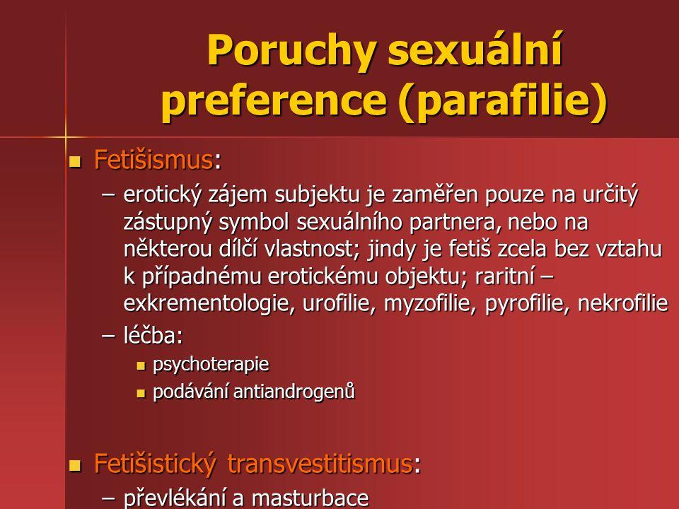 Poruchy sexuální preference (parafilie) Fetišismus: Fetišismus: –erotický zájem subjektu je zaměřen pouze na určitý zástupný symbol sexuálního partnera, nebo na některou dílčí vlastnost; jindy je fetiš zcela bez vztahu k případnému erotickému objektu; raritní – exkrementologie, urofilie, myzofilie, pyrofilie, nekrofilie –léčba: psychoterapie psychoterapie podávání antiandrogenů podávání antiandrogenů Fetišistický transvestitismus: Fetišistický transvestitismus: –převlékání a masturbace