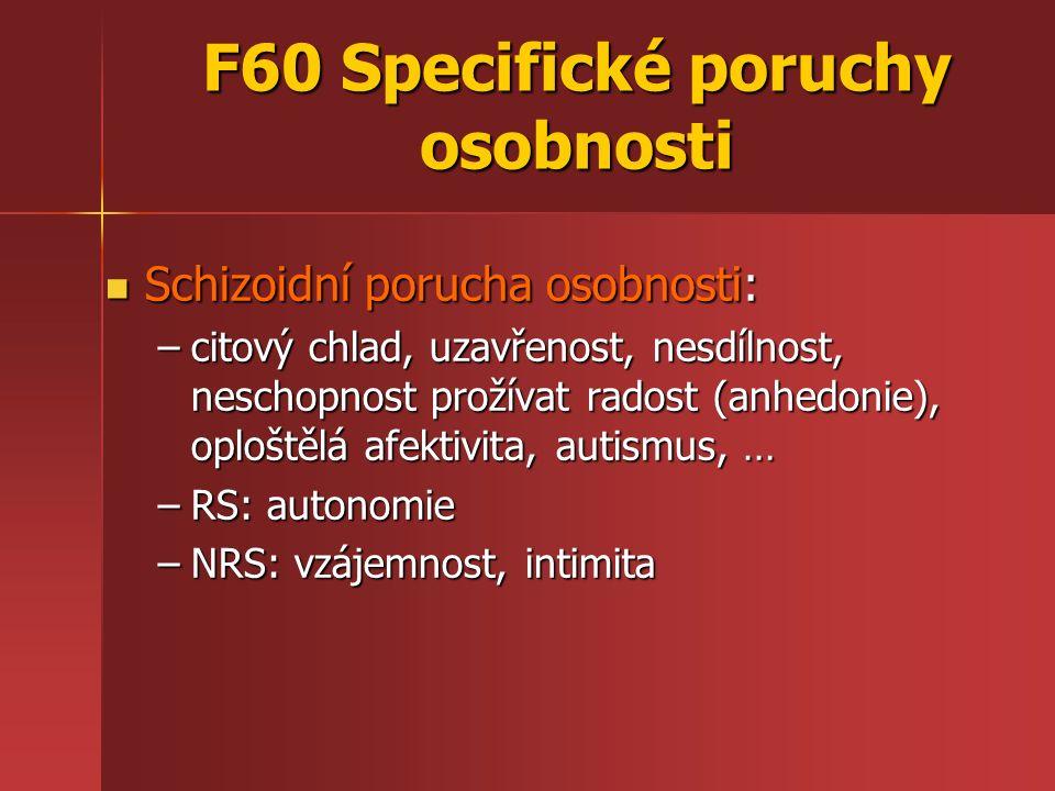 F60 Specifické poruchy osobnosti Schizoidní porucha osobnosti: Schizoidní porucha osobnosti: –citový chlad, uzavřenost, nesdílnost, neschopnost prožív