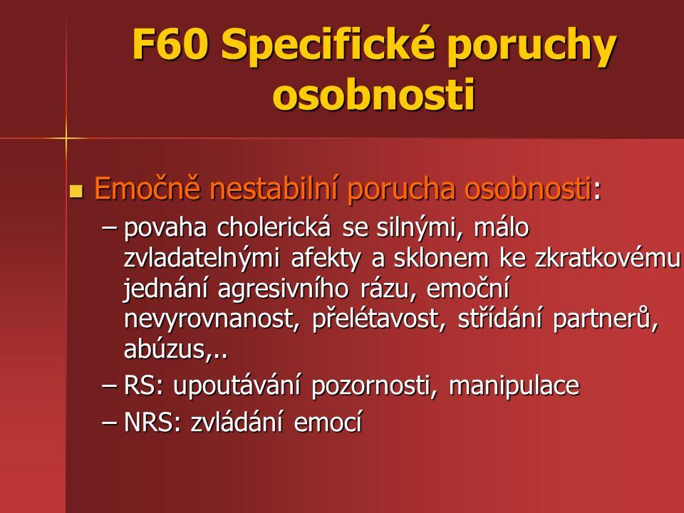 F60 Specifické poruchy osobnosti Emočně nestabilní porucha osobnosti: Emočně nestabilní porucha osobnosti: –povaha cholerická se silnými, málo zvladat