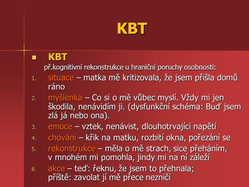KBT KBT KBT př.kognitivní rekonstrukce u hraniční poruchy osobnosti: 1. situace – matka mě kritizovala, že jsem přišla domů ráno 2. myšlenka – Co si o