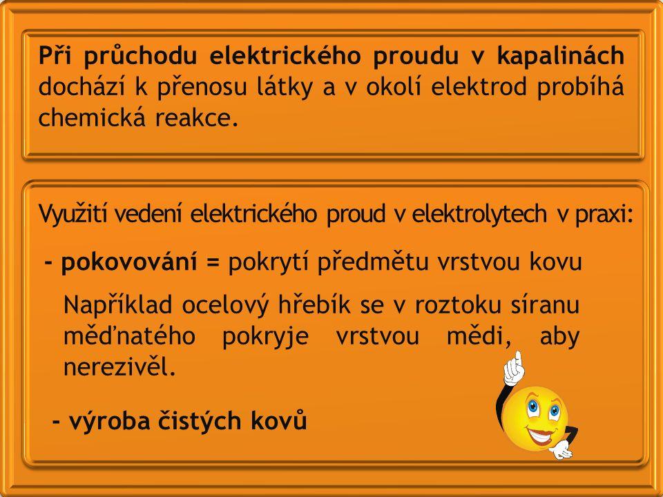 Využití vedení elektrického proud v elektrolytech v praxi: - pokovování = pokrytí předmětu vrstvou kovu - výroba čistých kovů Při průchodu elektrického proudu v kapalinách dochází k přenosu látky a v okolí elektrod probíhá chemická reakce.