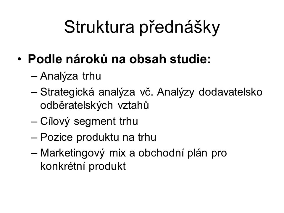 Struktura přednášky Podle nároků na obsah studie: –Analýza trhu –Strategická analýza vč. Analýzy dodavatelsko odběratelských vztahů –Cílový segment tr