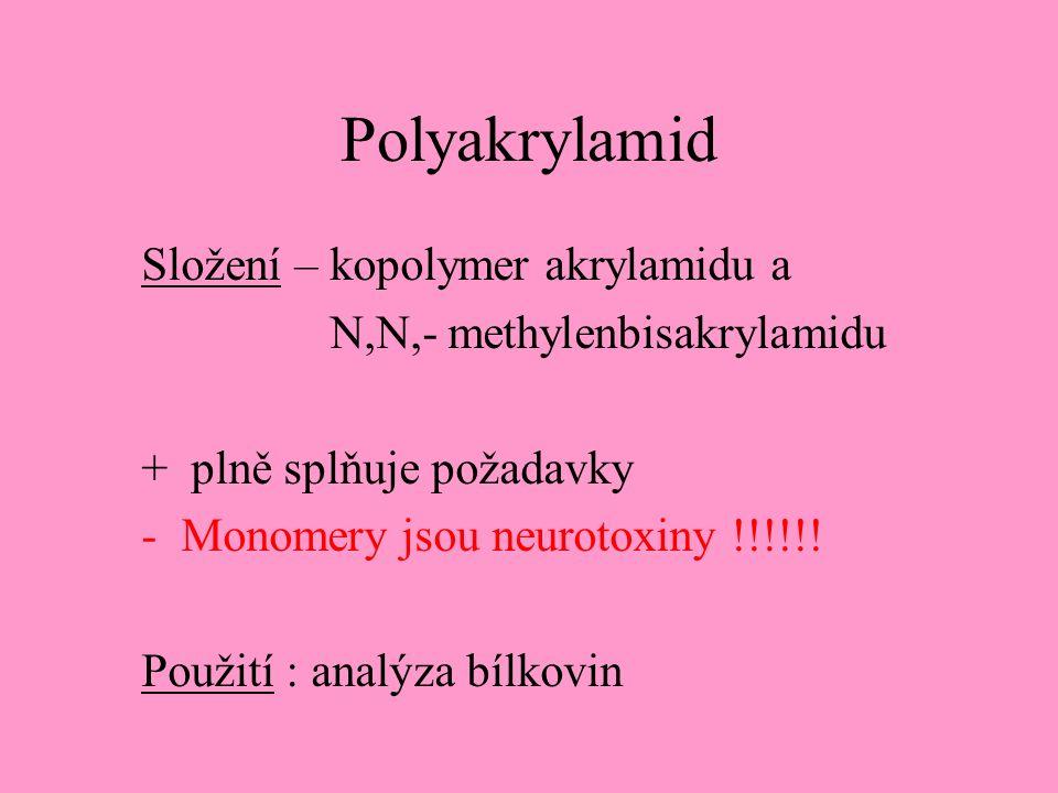 Polyakrylamid Složení – kopolymer akrylamidu a N,N,- methylenbisakrylamidu + plně splňuje požadavky -Monomery jsou neurotoxiny !!!!!.
