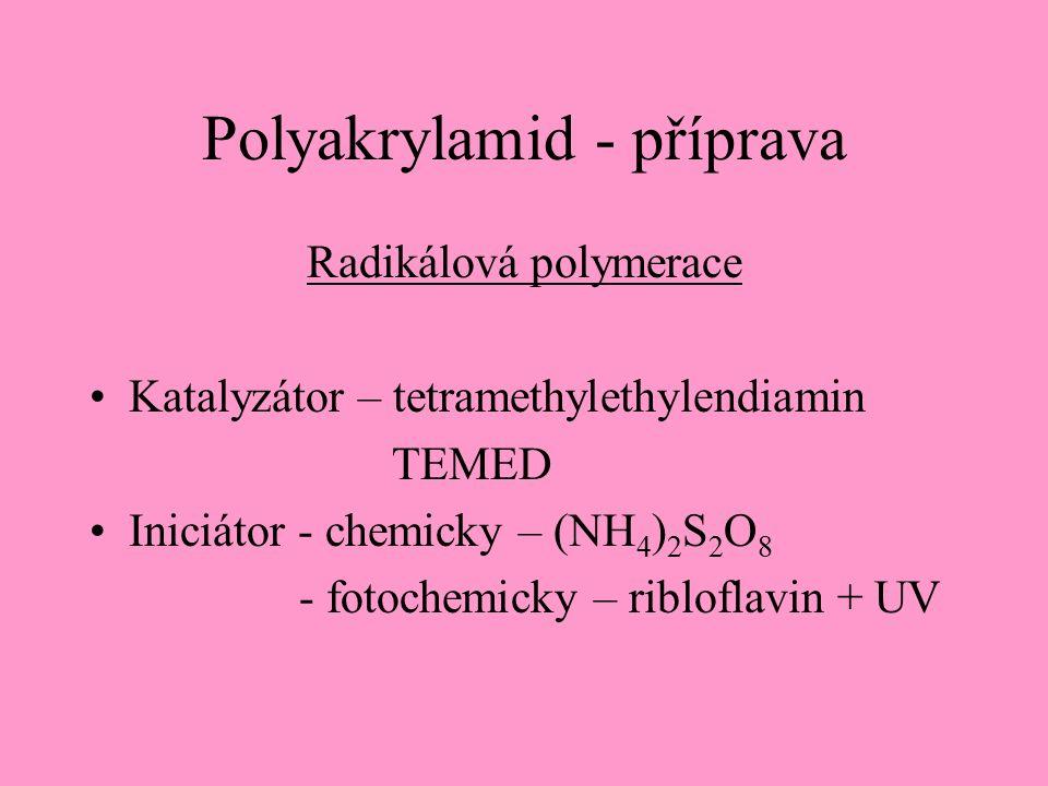Polyakrylamid - příprava Radikálová polymerace Katalyzátor – tetramethylethylendiamin TEMED Iniciátor - chemicky – (NH 4 ) 2 S 2 O 8 - fotochemicky – ribloflavin + UV