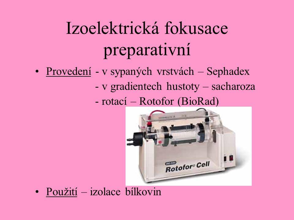 Izoelektrická fokusace preparativní Provedení - v sypaných vrstvách – Sephadex - v gradientech hustoty – sacharoza - rotací – Rotofor (BioRad) Použití – izolace bílkovin