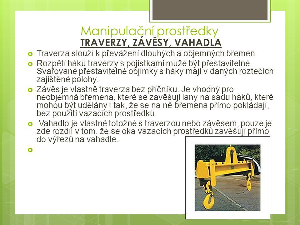 Manipulační prostředky TRAVERZY, ZÁVĚSY, VAHADLA  Traverza slouží k převážení dlouhých a objemných břemen.  Rozpětí háků traverzy s pojistkami může