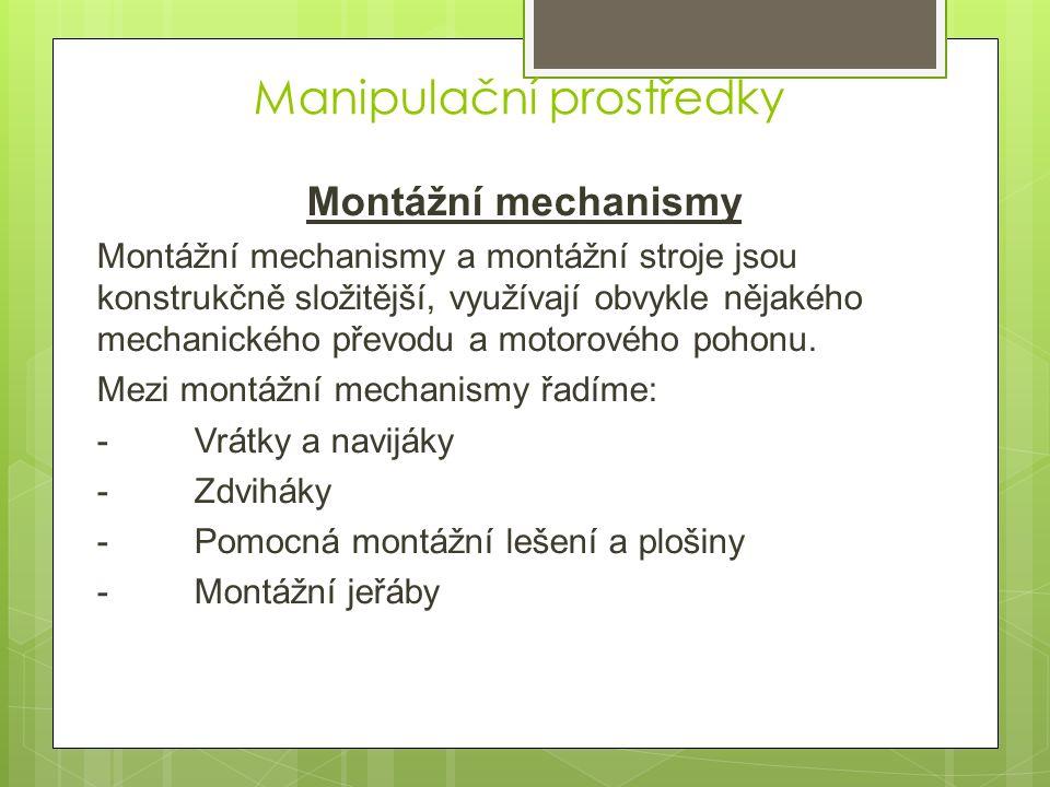 Manipulační prostředky Montážní mechanismy Montážní mechanismy a montážní stroje jsou konstrukčně složitější, využívají obvykle nějakého mechanického převodu a motorového pohonu.