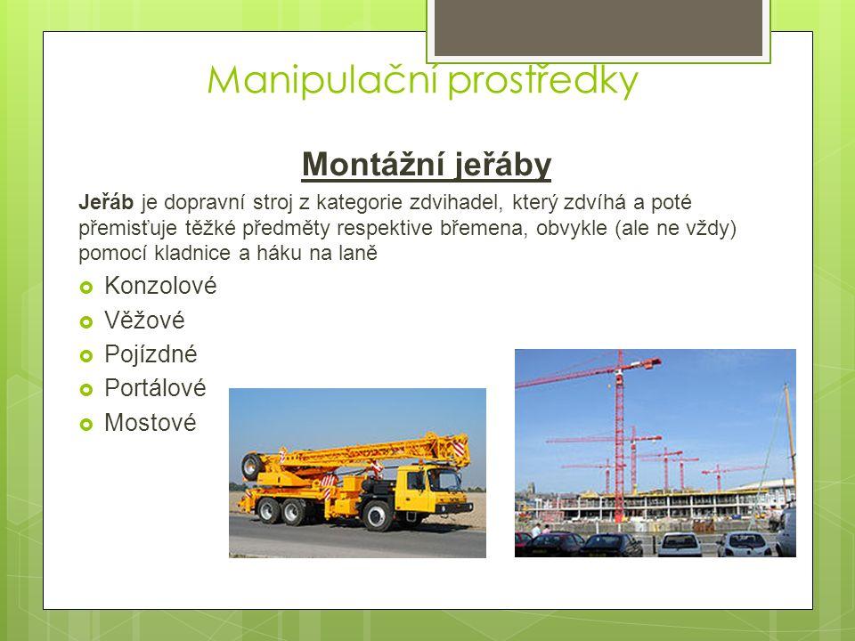 Manipulační prostředky Montážní jeřáby Jeřáb je dopravní stroj z kategorie zdvihadel, který zdvíhá a poté přemisťuje těžké předměty respektive břemena, obvykle (ale ne vždy) pomocí kladnice a háku na laně  Konzolové  Věžové  Pojízdné  Portálové  Mostové